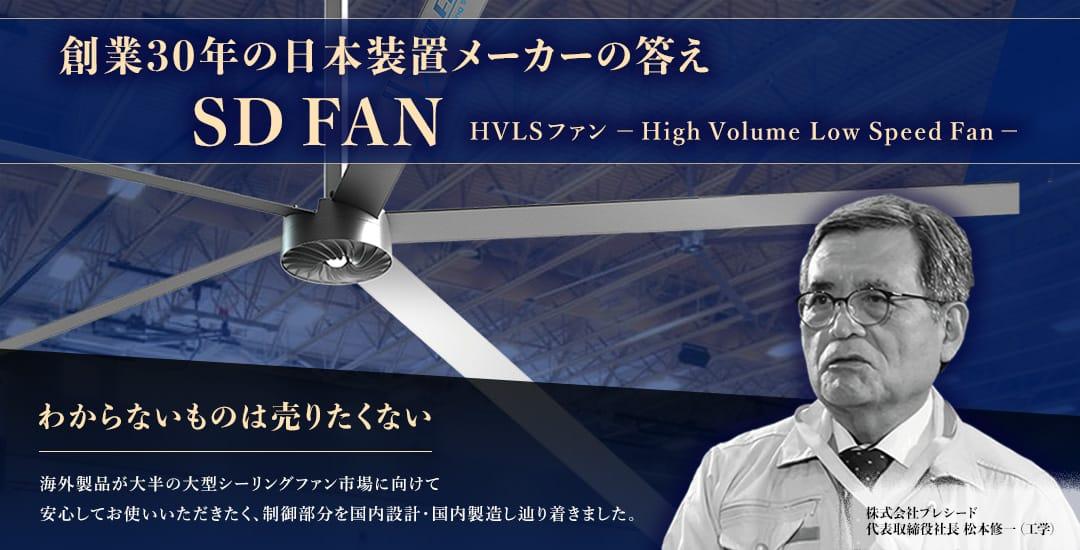 創業30年の日本装置メーカーの答え SD FAN HVLSファン - High Volume Low Speed Fan - わからないものは売りたくない 海外製品が大半の大型シーリングファン市場に向けて安心してお使いいただきたく、制御部分を国内設計・国内製造したどり着きました